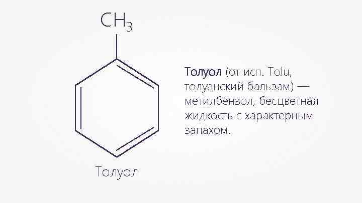 СН 3 Толуол (от исп. Tolu, толуанский бальзам) — метилбензол, бесцветная жидкость с характерным