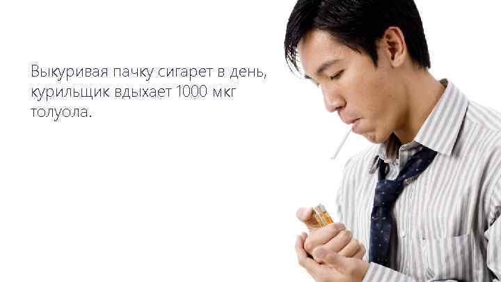 Выкуривая пачку сигарет в день, курильщик вдыхает 1000 мкг толуола.