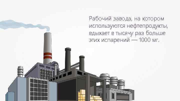 Рабочий завода, на котором используются нефтепродукты, вдыхает в тысячу раз больше этих испарений —