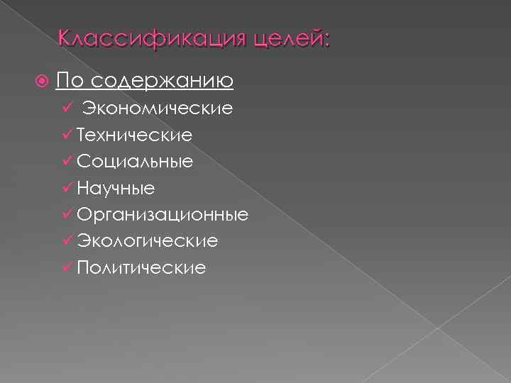 Классификация целей: По содержанию ü Экономические ü Технические ü Социальные ü Научные ü Организационные