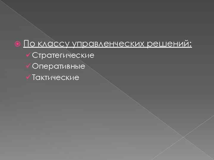 По классу управленческих решений: ü Стратегические ü Оперативные ü Тактические