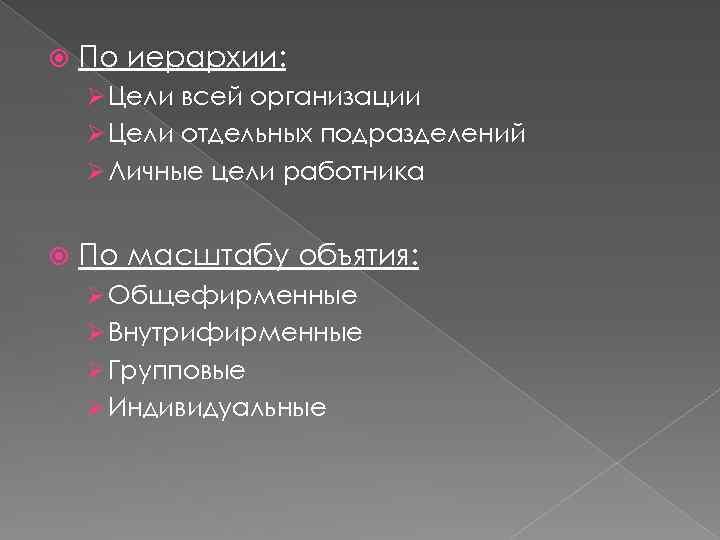 По иерархии: Ø Цели всей организации Ø Цели отдельных подразделений Ø Личные цели