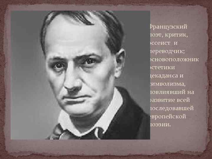Французский поэт, критик, эссеист и переводчик; основоположник эстетики декаданса и символизма, повлиявший на развитие