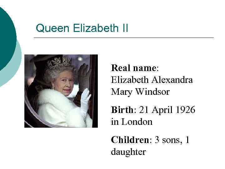 Queen Elizabeth II Real name: Elizabeth Alexandra Mary Windsor Birth: 21 April 1926 in