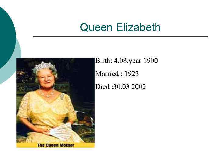 Queen Elizabeth Birth: 4. 08. year 1900 Married : 1923 Died : 30. 03