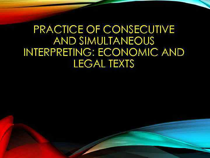 PRACTICE OF CONSECUTIVE AND SIMULTANEOUS INTERPRETING: ECONOMIC AND LEGAL TEXTS