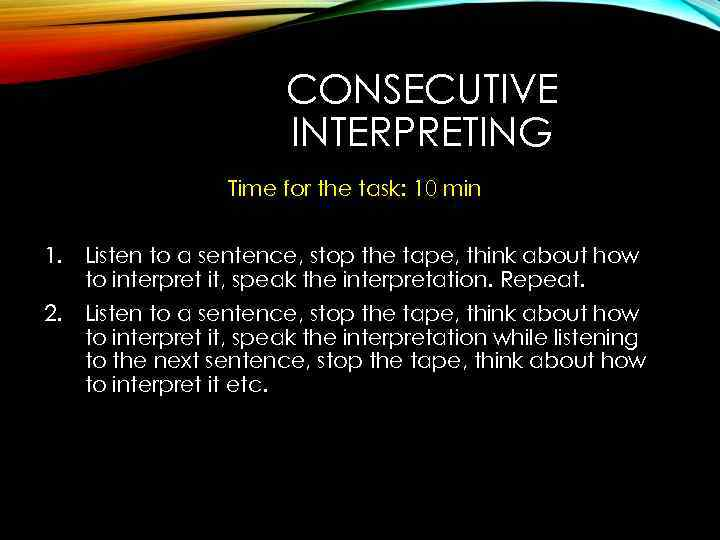 CONSECUTIVE INTERPRETING Time for the task: 10 min 1. Listen to a sentence, stop