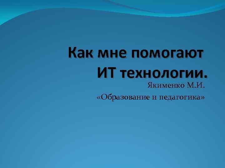 Как мне помогают ИТ технологии. Якименко М. И. «Образование и педагогика»