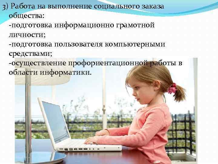 3) Работа на выполнение социального заказа общества: -подготовка информационно грамотной личности; -подготовка пользователя компьютерными