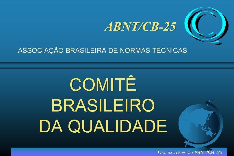 ABNT/CB-25 ASSOCIAÇÃO BRASILEIRA DE NORMAS TÉCNICAS COMITÊ BRASILEIRO DA QUALIDADE Uso exclusivo do ABNT/CB