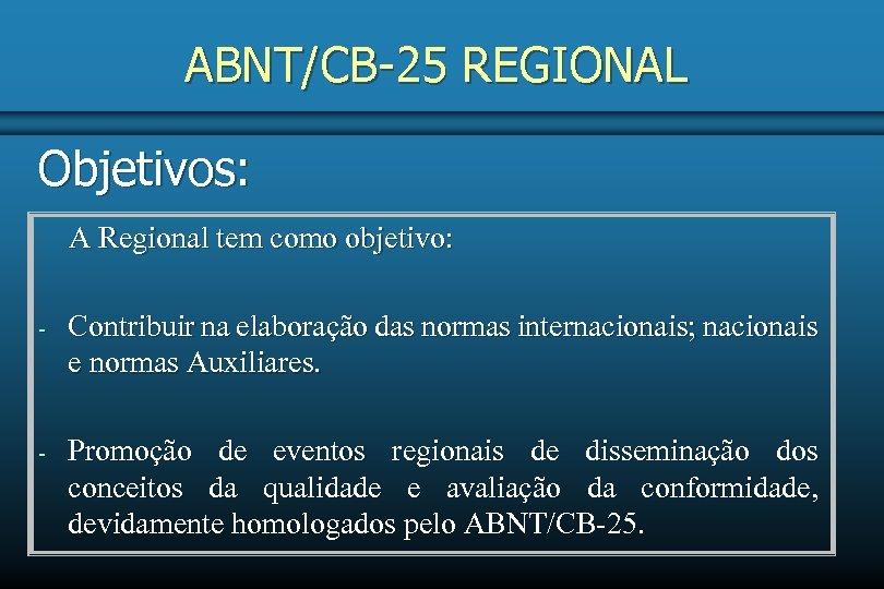 ABNT/CB-25 REGIONAL Objetivos: A Regional tem como objetivo: - Contribuir na elaboração das normas
