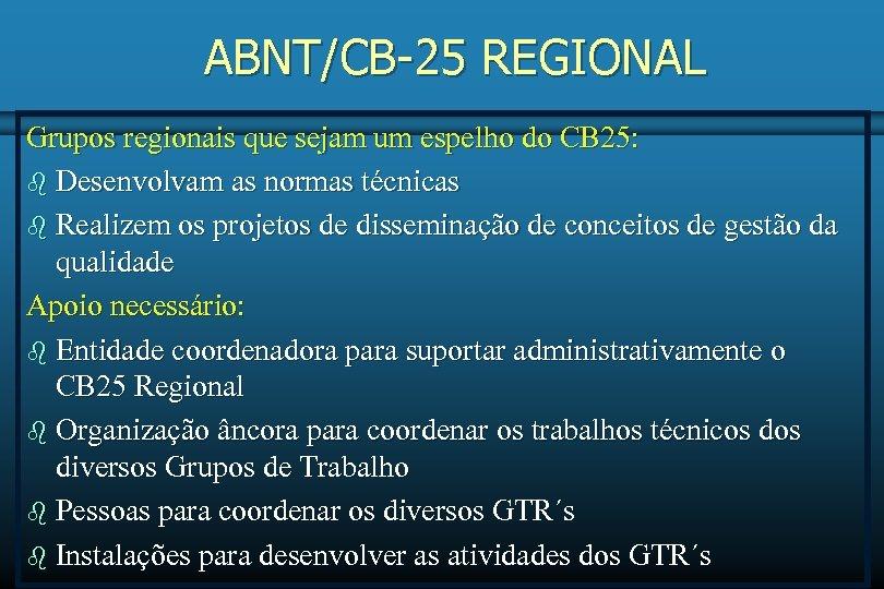ABNT/CB-25 REGIONAL Grupos regionais que sejam um espelho do CB 25: b Desenvolvam as