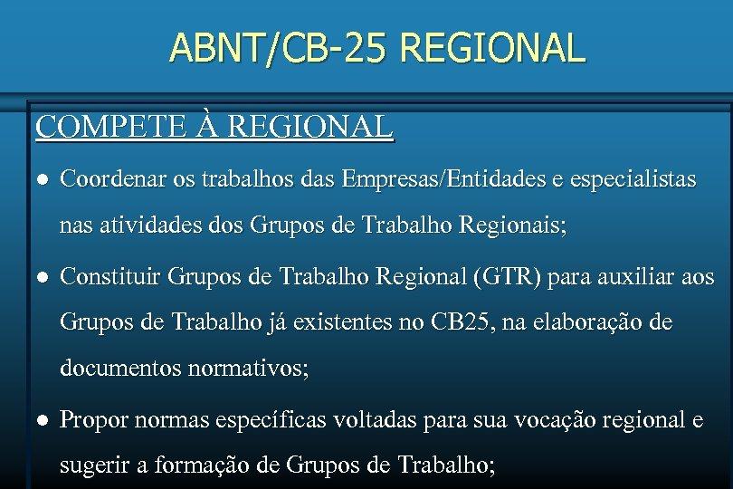 ABNT/CB-25 REGIONAL COMPETE À REGIONAL l Coordenar os trabalhos das Empresas/Entidades e especialistas nas