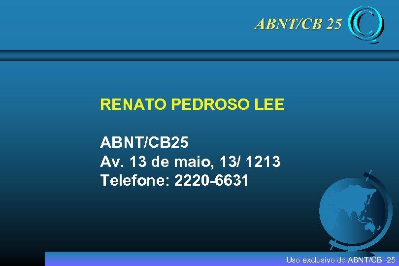 ABNT/CB 25 RENATO PEDROSO LEE ABNT/CB 25 Av. 13 de maio, 13/ 1213 Telefone: