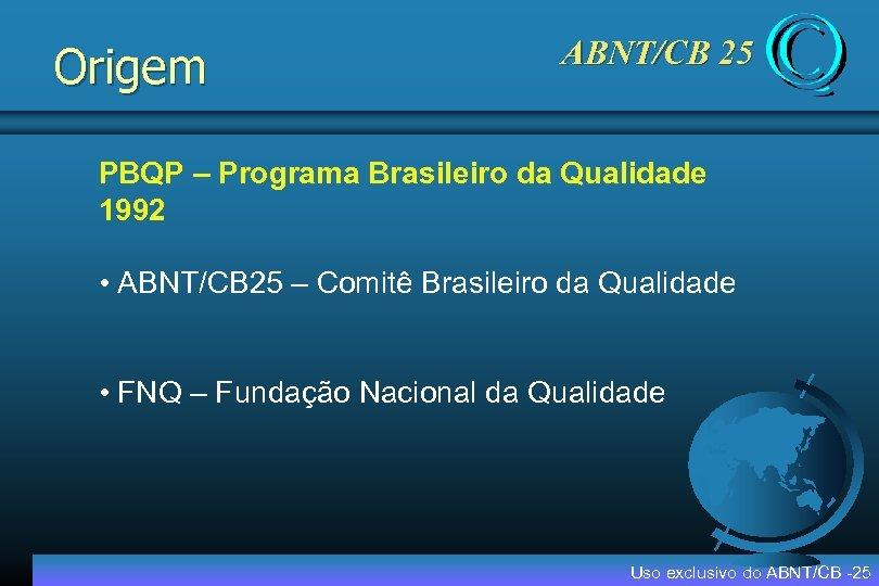 Origem ABNT/CB 25 PBQP – Programa Brasileiro da Qualidade 1992 • ABNT/CB 25 –