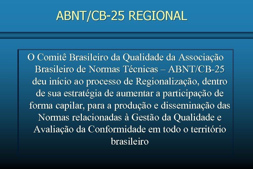 ABNT/CB-25 REGIONAL O Comitê Brasileiro da Qualidade da Associação Brasileiro de Normas Técnicas –