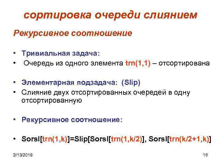 сортировка очереди слиянием Рекурсивное соотношение • Тривиальная задача: • Очередь из одного элемента trn(1,