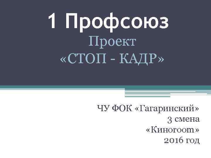 1 Профсоюз Проект «СТОП - КАДР» ЧУ ФОК «Гагаринский» 3 смена «Киноroom» 2016 год