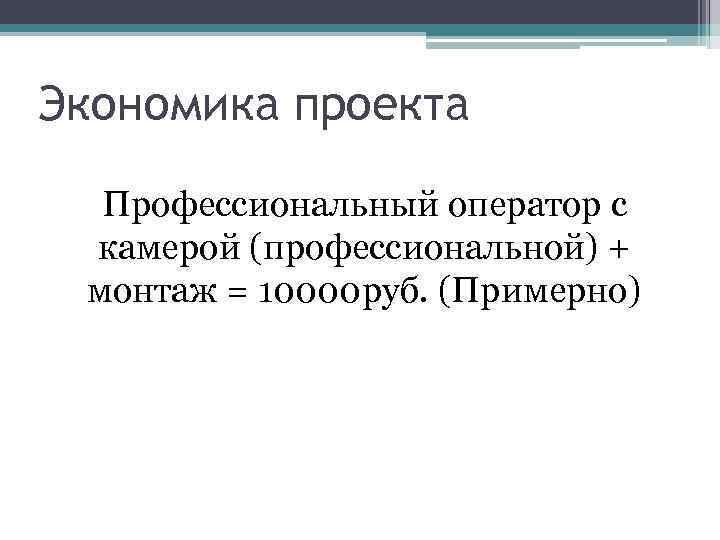 Экономика проекта Профессиональный оператор с камерой (профессиональной) + монтаж = 10000 руб. (Примерно)