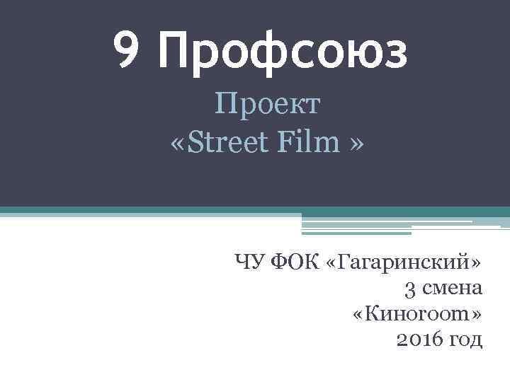 9 Профсоюз Проект «Street Film » ЧУ ФОК «Гагаринский» 3 смена «Киноroom» 2016 год