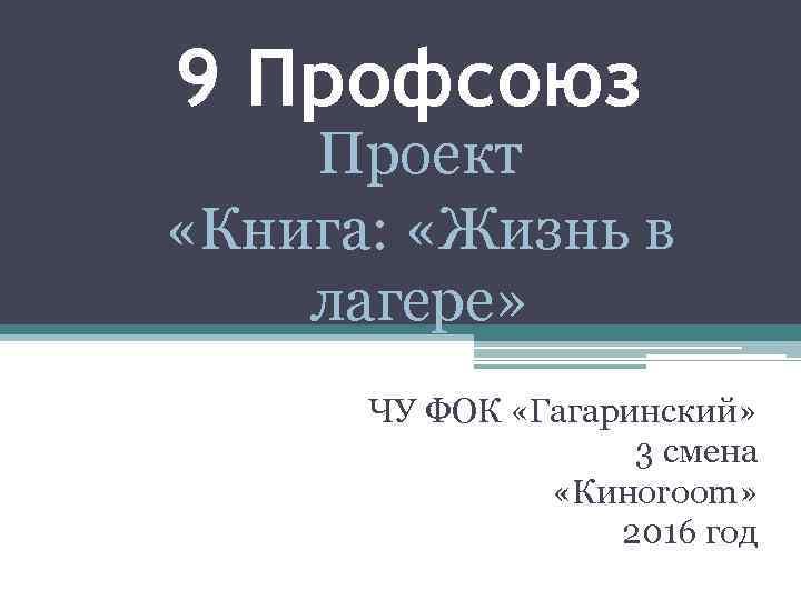 9 Профсоюз Проект «Книга: «Жизнь в лагере» ЧУ ФОК «Гагаринский» 3 смена «Киноroom» 2016