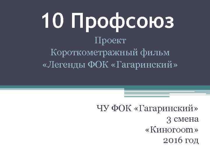 10 Профсоюз Проект Короткометражный фильм «Легенды ФОК «Гагаринский» ЧУ ФОК «Гагаринский» 3 смена «Киноroom»