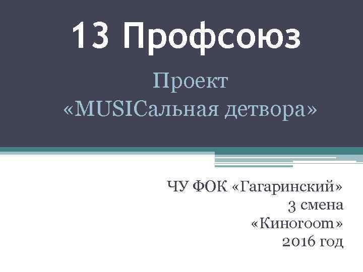 13 Профсоюз Проект «MUSICальная детвора» ЧУ ФОК «Гагаринский» 3 смена «Киноroom» 2016 год