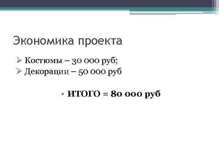 Экономика проекта Ø Костюмы – 30 000 руб; Ø Декорации – 50 000 руб