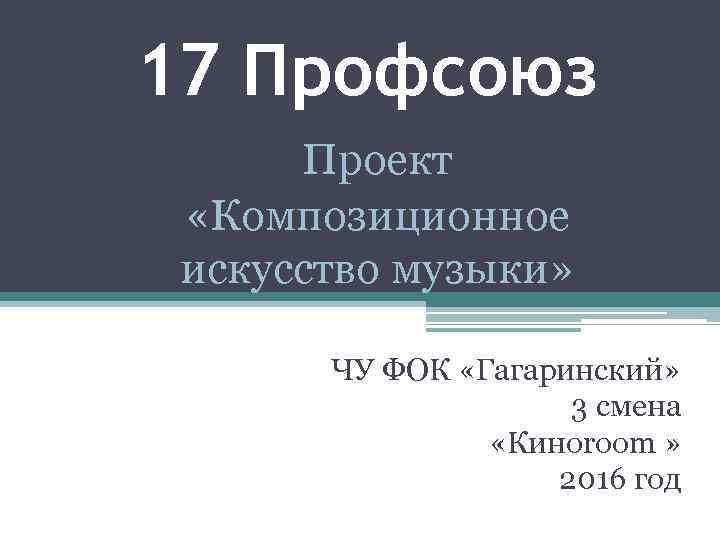 17 Профсоюз Проект «Композиционное искусство музыки» ЧУ ФОК «Гагаринский» 3 смена «Киноroom » 2016