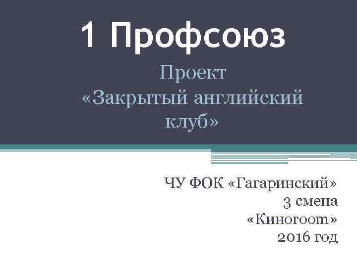 1 Профсоюз Проект «Закрытый английский клуб» ЧУ ФОК «Гагаринский» 3 смена «Киноroom» 2016 год