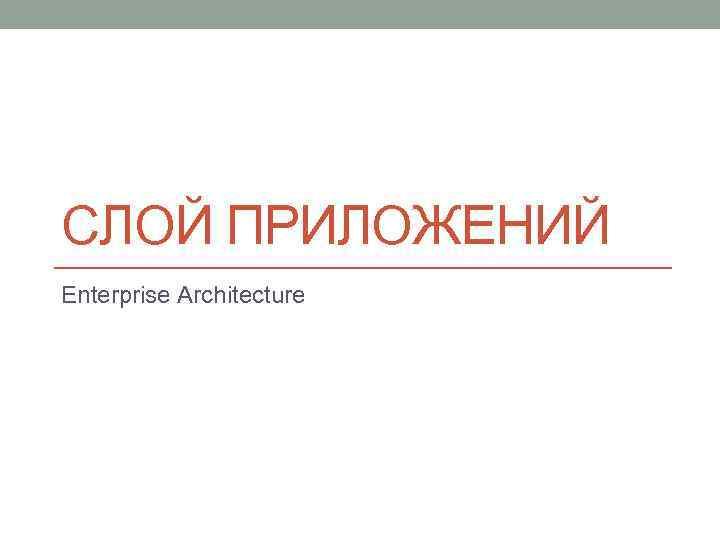 СЛОЙ ПРИЛОЖЕНИЙ Enterprise Architecture