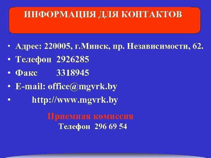 ИНФОРМАЦИЯ ДЛЯ КОНТАКТОВ • Адрес: 220005, г. Минск, пр. Независимости, 62. • • Телефон