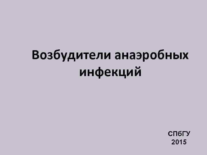 Возбудители анаэробных инфекций СПб. ГУ 2015