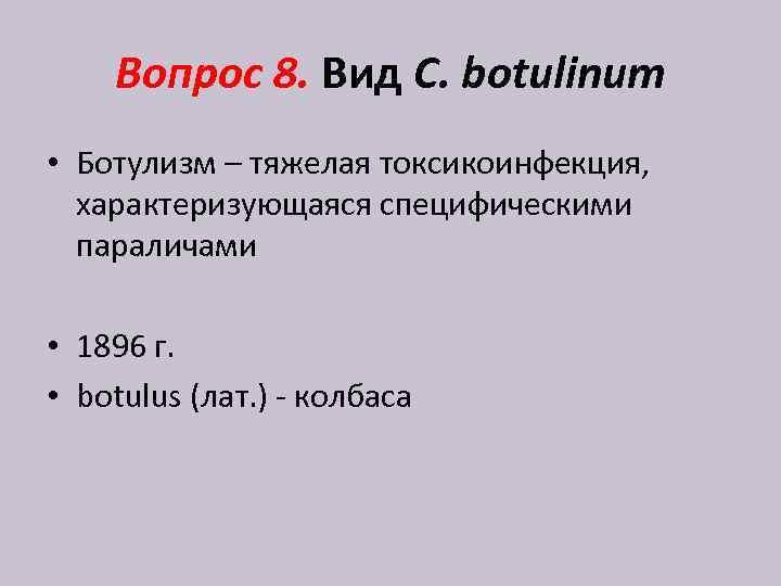 Вопрос 8. Вид C. botulinum • Ботулизм – тяжелая токсикоинфекция, характеризующаяся специфическими параличами •