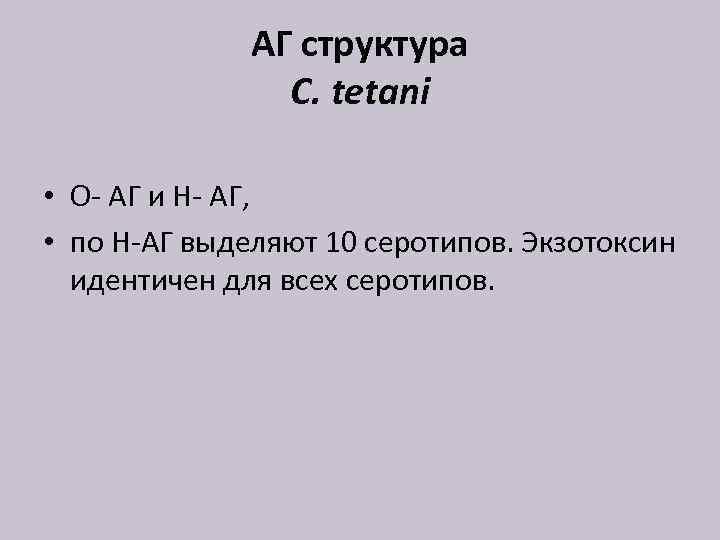 АГ структура C. tetani • O- АГ и Н- АГ, • по Н-АГ выделяют