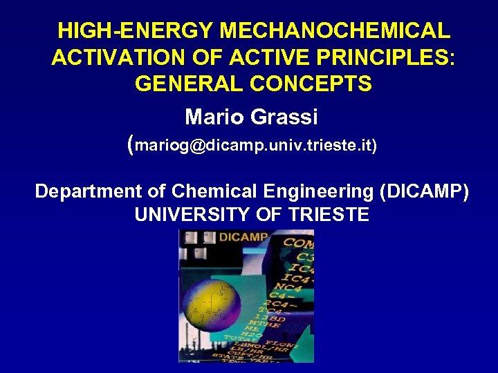 HIGH-ENERGY MECHANOCHEMICAL ACTIVATION OF ACTIVE PRINCIPLES: GENERAL CONCEPTS Mario Grassi (mariog@dicamp. univ. trieste. it)