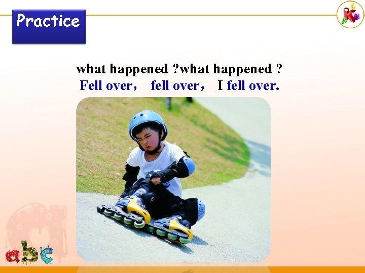 Practice what happened ? Fell over, fell over, I fell over.
