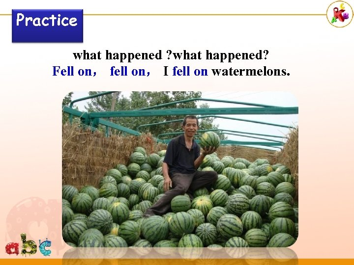 Practice what happened ? what happened? Fell on, fell on, I fell on watermelons.