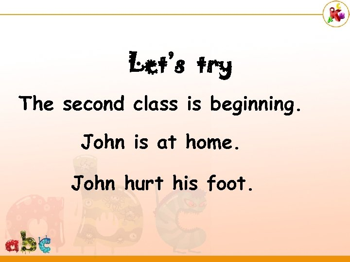 Let's try The second class is beginning. John is at home. John hurt his