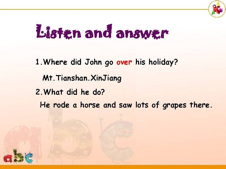 Listen and answer 1. Where did John go over his holiday? Mt. Tianshan. Xin.