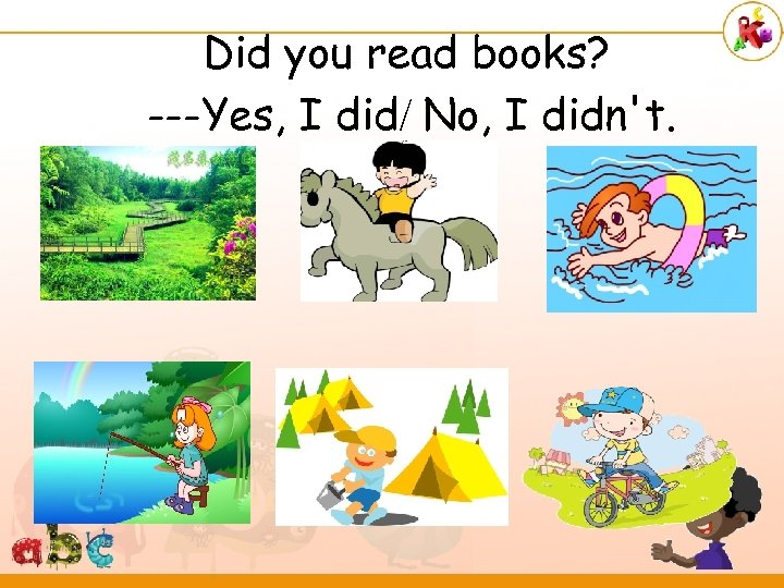 Did you read books? ---Yes, I did/ No, I didn't.
