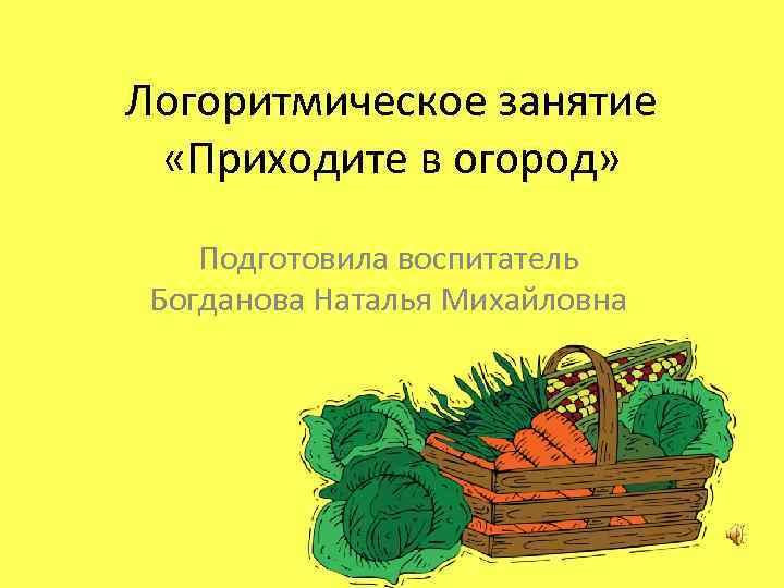 Логоритмическое занятие «Приходите в огород» Подготовила воспитатель Богданова Наталья Михайловна
