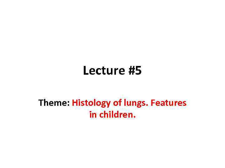 Lecture #5 Theme: Histology of lungs. Features in children.