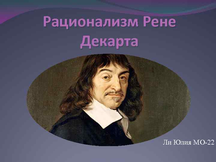rene descartes and rationalism Various famous people have been the proponents of rationalism and empiricism while has been supported by people like pythagoras, plato, aristotle, rené descartes, gottfried leibniz, and immanuel kant, empiricism has found its proponents in francis bacon, john locke, george berkeley, and david hume.