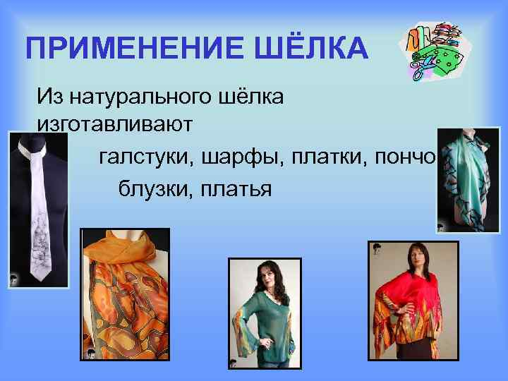 ПРИМЕНЕНИЕ ШЁЛКА Из натурального шёлка изготавливают галстуки, шарфы, платки, пончо блузки, платья