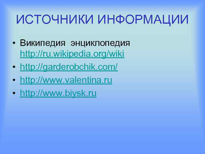 ИСТОЧНИКИ ИНФОРМАЦИИ • Википедия энциклопедия http: //ru. wikipedia. org/wiki • http: //garderobchik. com/ •