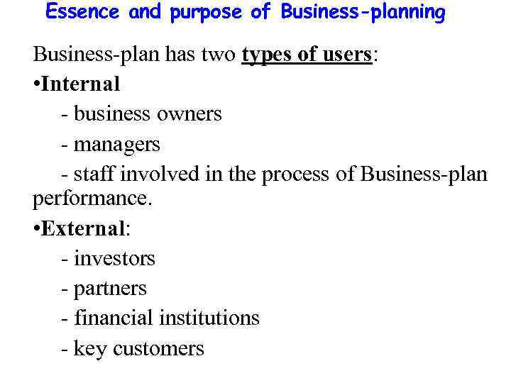 Essence and purpose of Business-planning Business-plan has two types of users: • Internal -