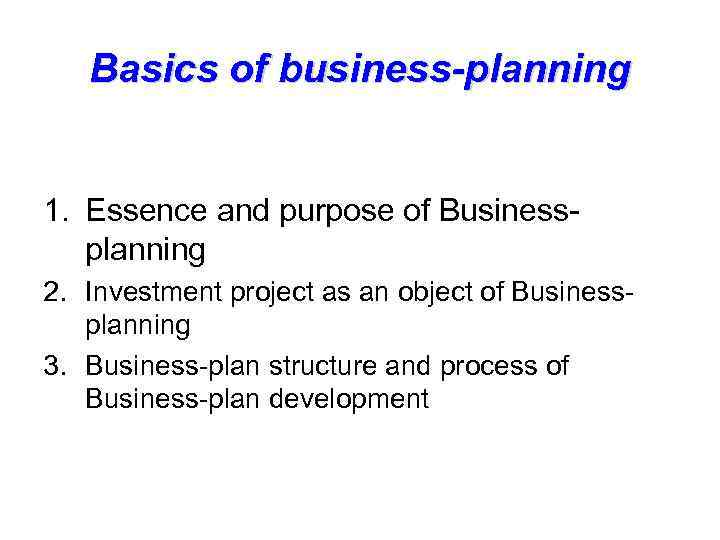 Basics of business-planning 1. Essence and purpose of Businessplanning 2. Investment project as an