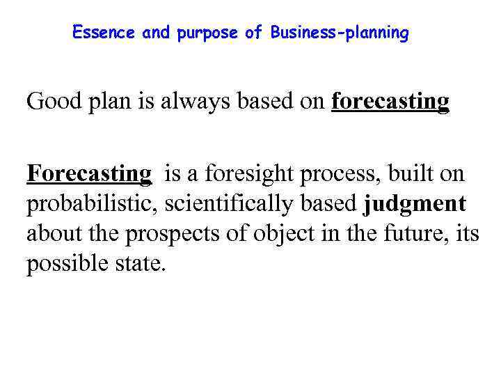 Essence and purpose of Business-planning Good plan is always based on forecasting Forecasting is