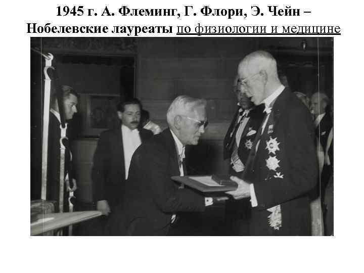 1945 г. А. Флеминг, Г. Флори, Э. Чейн – Нобелевские лауреаты по физиологии и